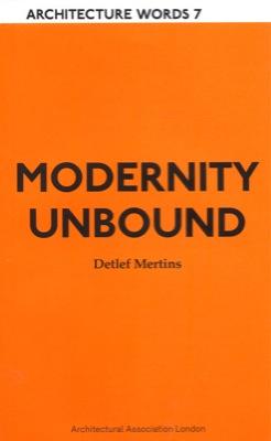 Architectural Association Publications: Architecture Words #07: Modernity Unbound/Detlef Mertins